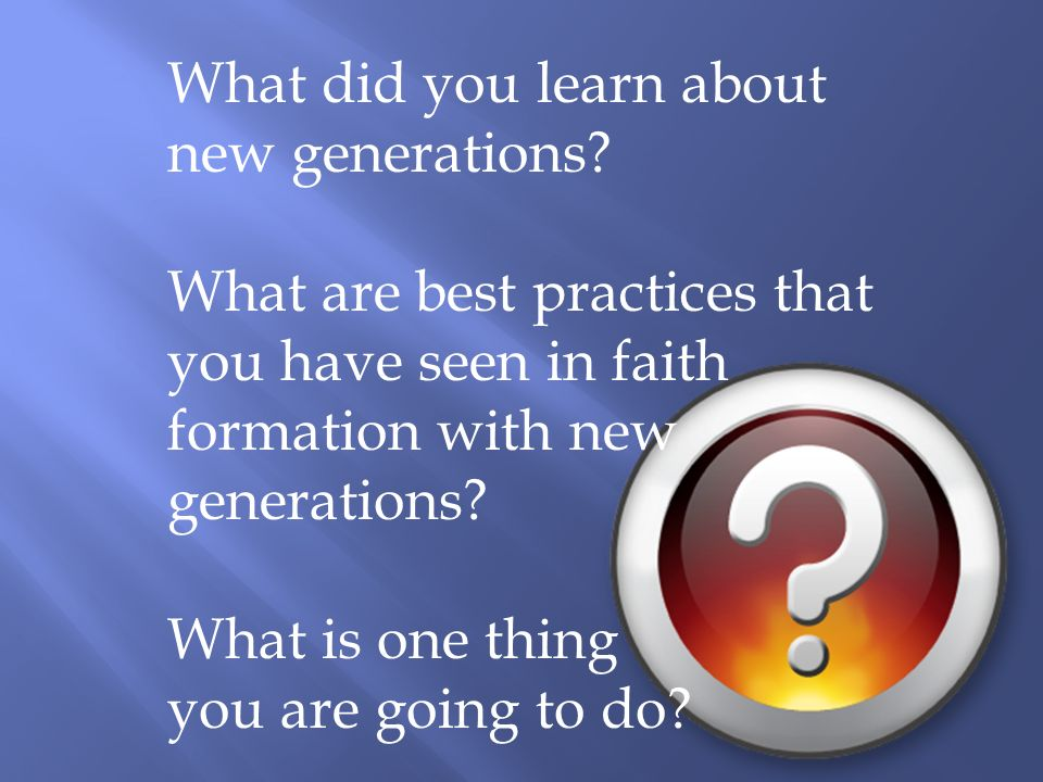 What did you learn about new generations.