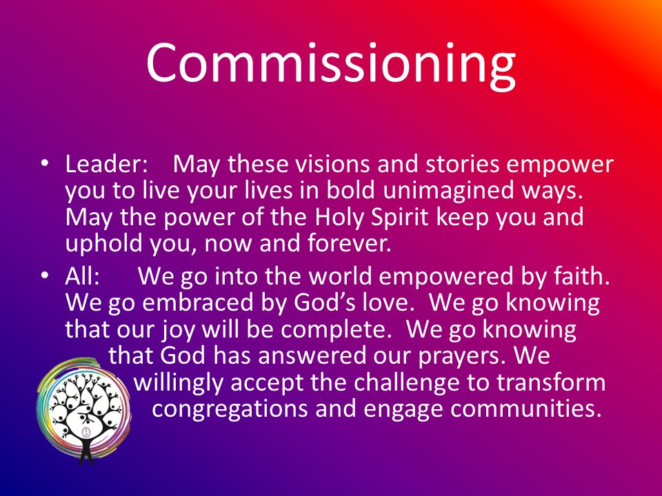Commissioning Leader: May these visions and stories empower you to live your lives in bold unimagined ways.