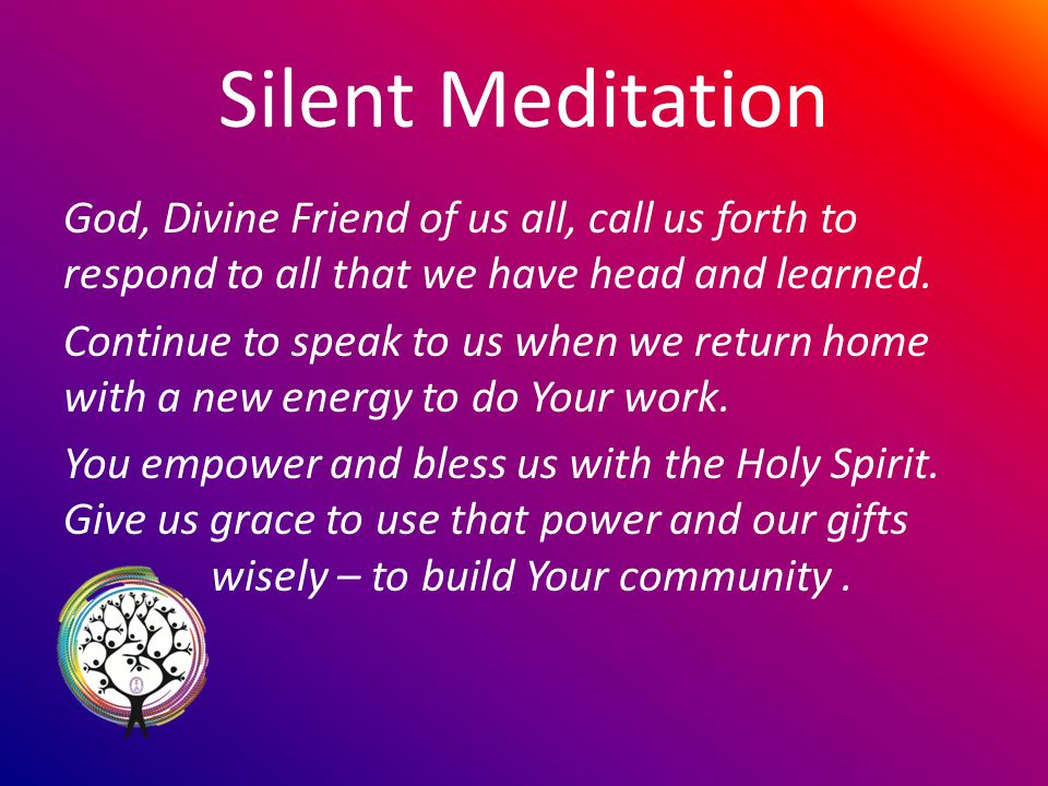 Silent Meditation God, Divine Friend of us all, call us forth to respond to all that we have head and learned.
