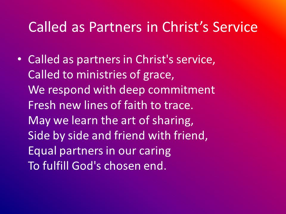 Called as Partners in Christs Service Called as partners in Christ s service, Called to ministries of grace, We respond with deep commitment Fresh new lines of faith to trace.