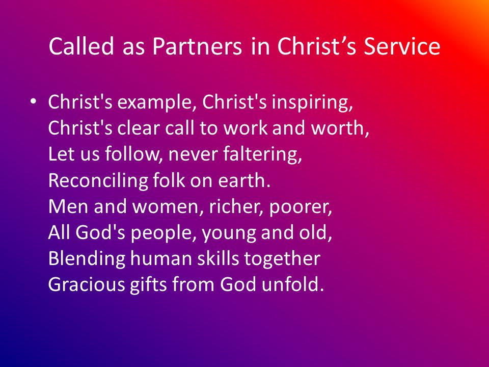 Called as Partners in Christs Service Christ s example, Christ s inspiring, Christ s clear call to work and worth, Let us follow, never faltering, Reconciling folk on earth.