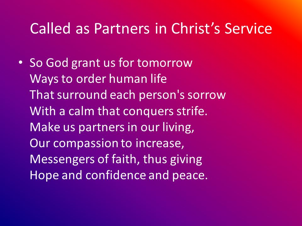 Called as Partners in Christs Service So God grant us for tomorrow Ways to order human life That surround each person s sorrow With a calm that conquers strife.