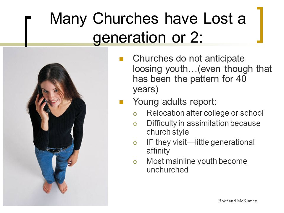Many Churches have Lost a generation or 2: Churches do not anticipate loosing youth…(even though that has been the pattern for 40 years) Young adults report: Relocation after college or school Difficulty in assimilation because church style IF they visitlittle generational affinity Most mainline youth become unchurched Roof and McKinney