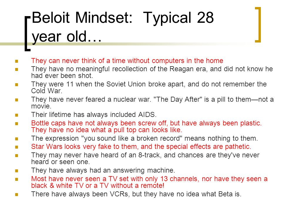 Beloit Mindset: Typical 28 year old… They can never think of a time without computers in the home They have no meaningful recollection of the Reagan era, and did not know he had ever been shot.