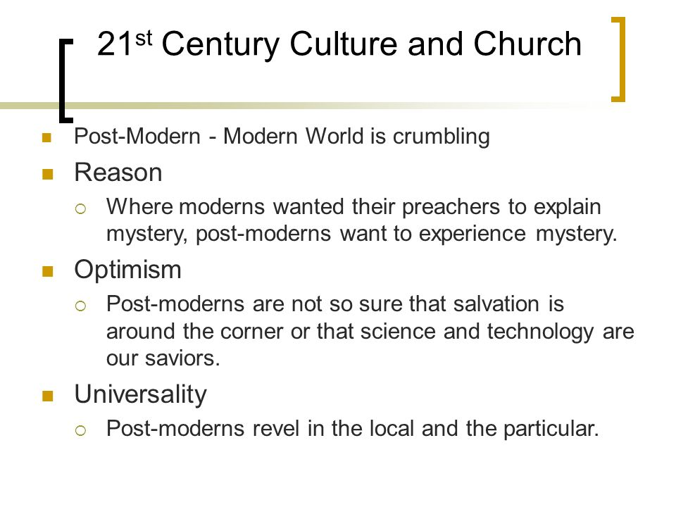 21 st Century Culture and Church Post-Modern - Modern World is crumbling Reason Where moderns wanted their preachers to explain mystery, post-moderns want to experience mystery.
