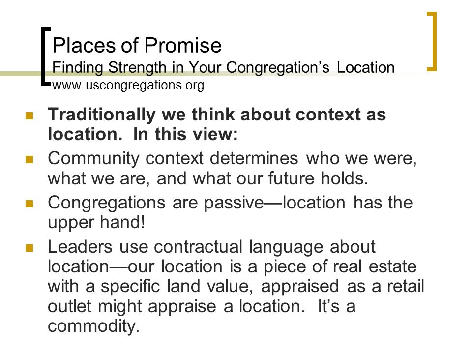 Places of Promise Finding Strength in Your Congregations Location www.uscongregations.org Traditionally we think about context as location.