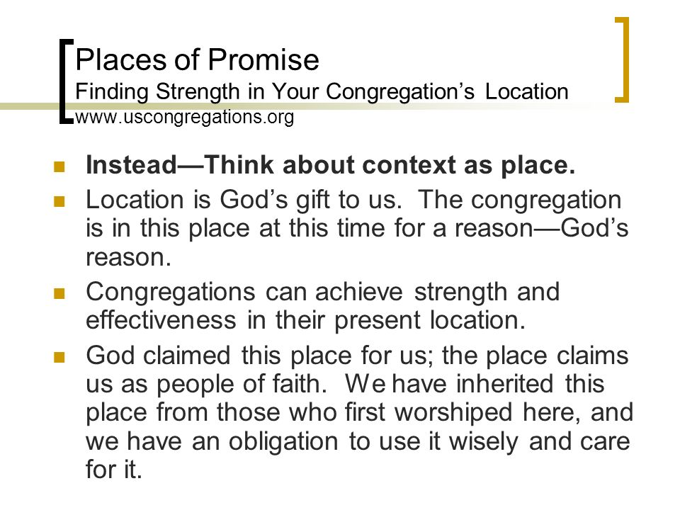 Places of Promise Finding Strength in Your Congregations Location www.uscongregations.org InsteadThink about context as place. Location is Gods gift t