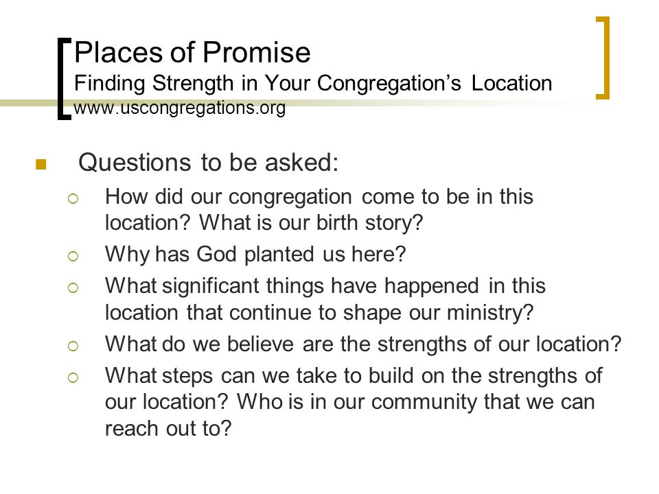 Places of Promise Finding Strength in Your Congregations Location www.uscongregations.org Questions to be asked: How did our congregation come to be i