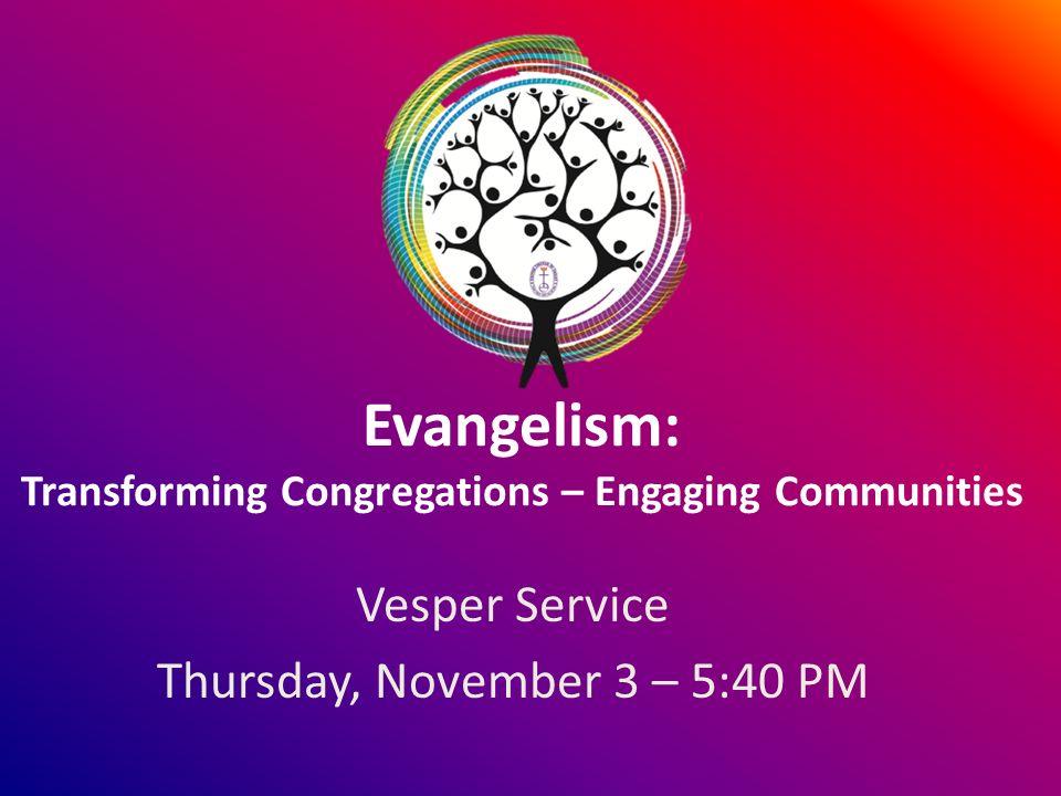 Evangelism: Transforming Congregations – Engaging Communities Vesper Service Thursday, November 3 – 5:40 PM