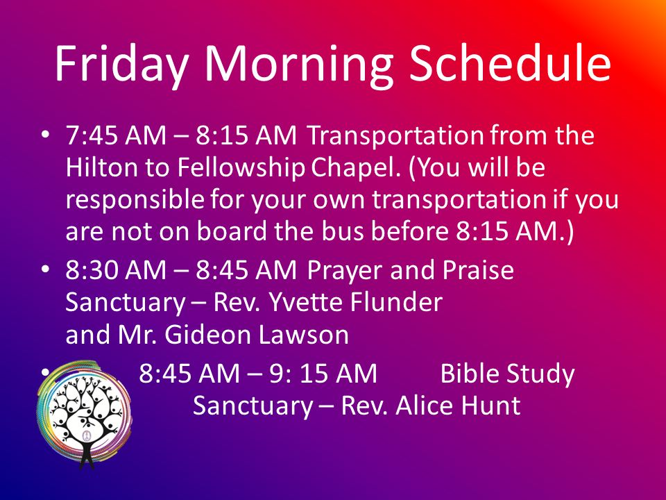 Friday Morning Schedule 7:45 AM – 8:15 AMTransportation from the Hilton to Fellowship Chapel.