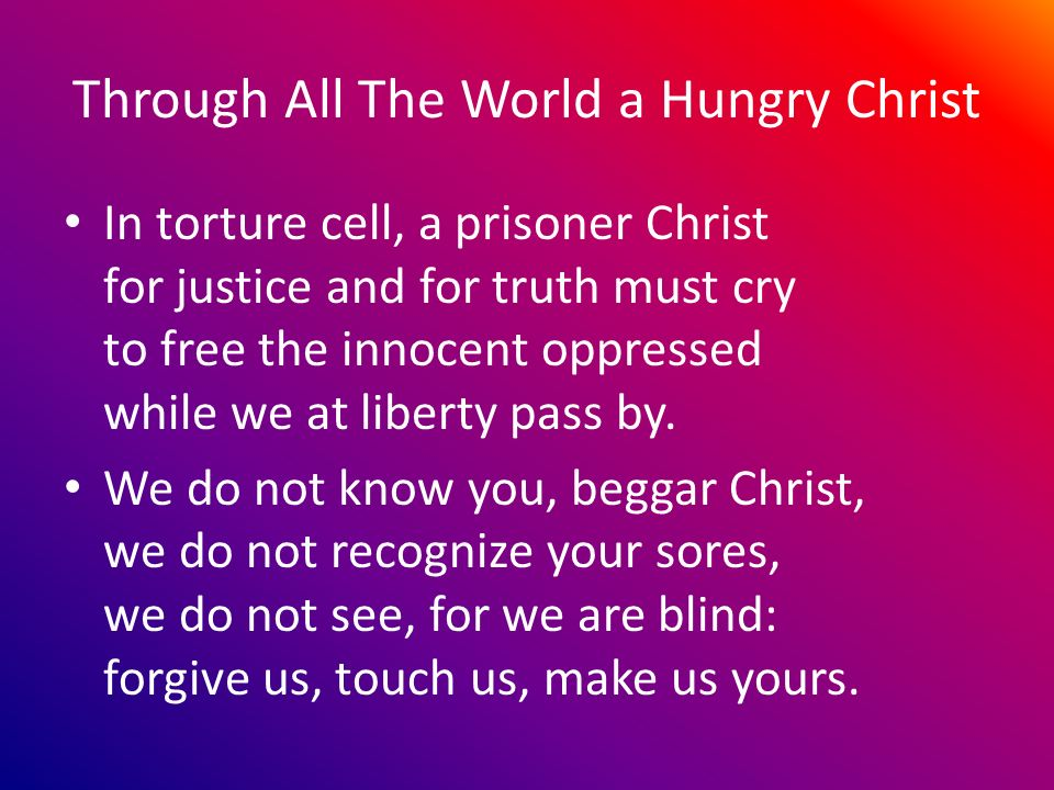 Through All The World a Hungry Christ In torture cell, a prisoner Christ for justice and for truth must cry to free the innocent oppressed while we at liberty pass by.