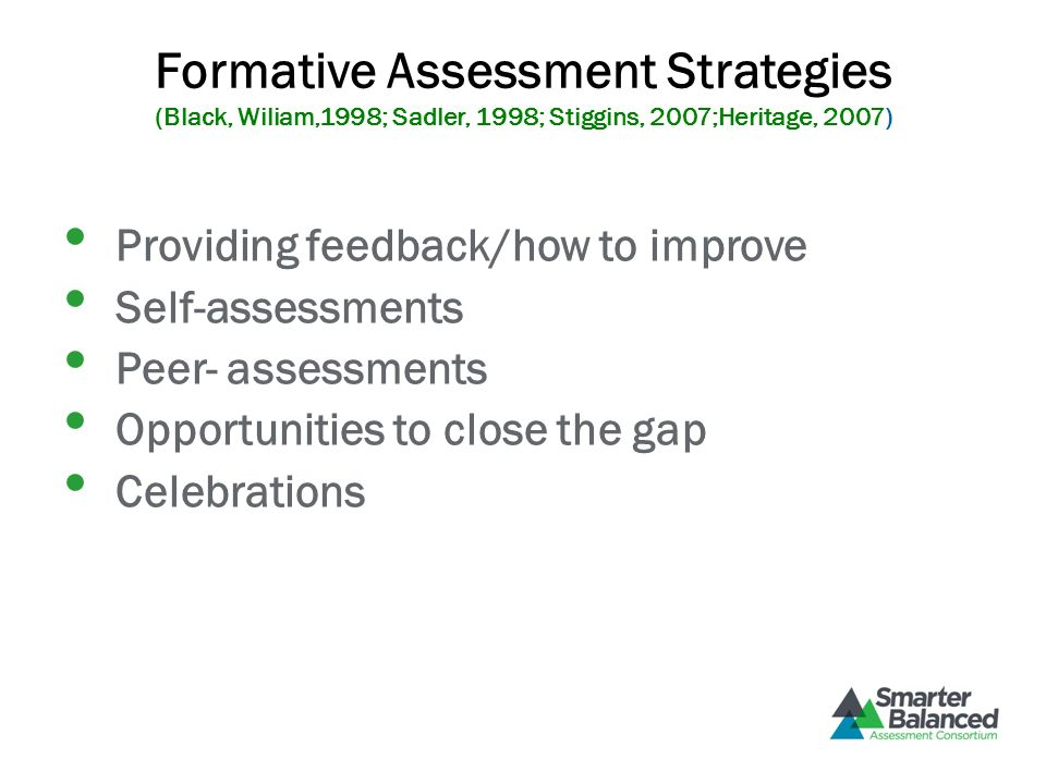 Formative Assessment Strategies (Black, Wiliam,1998; Sadler, 1998; Stiggins, 2007;Heritage, 2007) Providing feedback/how to improve Self-assessments Peer- assessments Opportunities to close the gap Celebrations