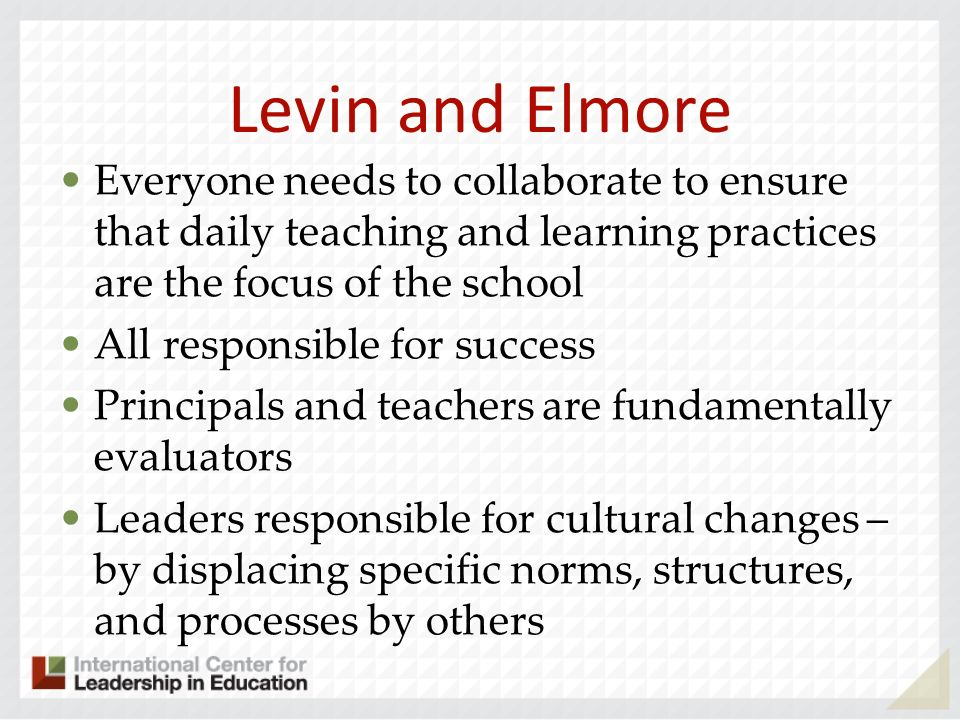 Levin and Elmore Everyone needs to collaborate to ensure that daily teaching and learning practices are the focus of the school All responsible for su