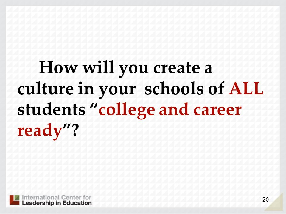 How will you create a culture in your schools of ALL students college and career ready? 20