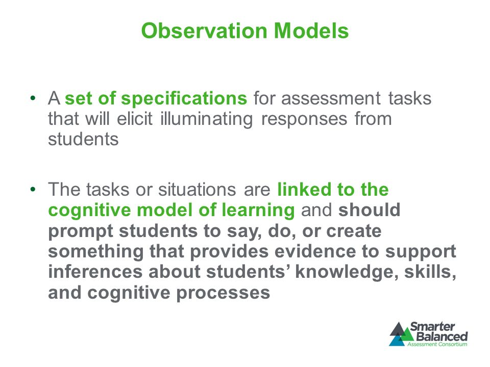 Observation Models A set of specifications for assessment tasks that will elicit illuminating responses from students The tasks or situations are link