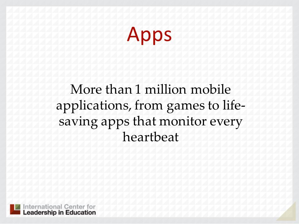 Apps More than 1 million mobile applications, from games to life- saving apps that monitor every heartbeat