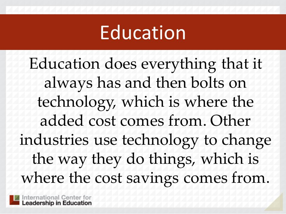 Education Education does everything that it always has and then bolts on technology, which is where the added cost comes from.