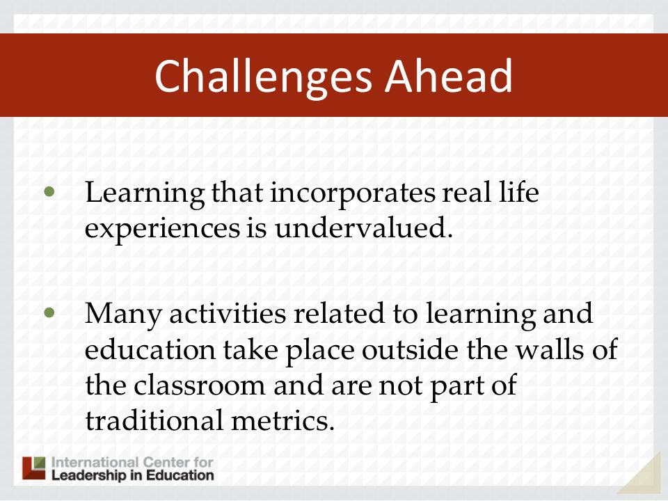 Challenges Ahead Learning that incorporates real life experiences is undervalued.