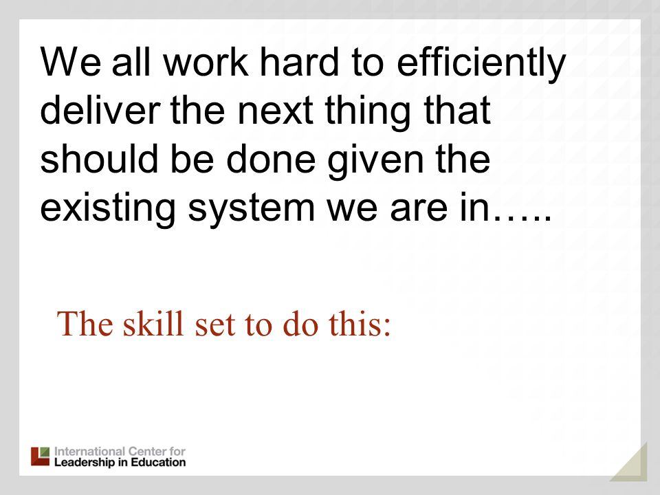 The skill set to do this: We all work hard to efficiently deliver the next thing that should be done given the existing system we are in…..