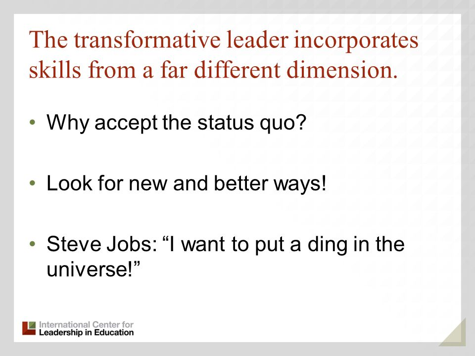 The transformative leader incorporates skills from a far different dimension.