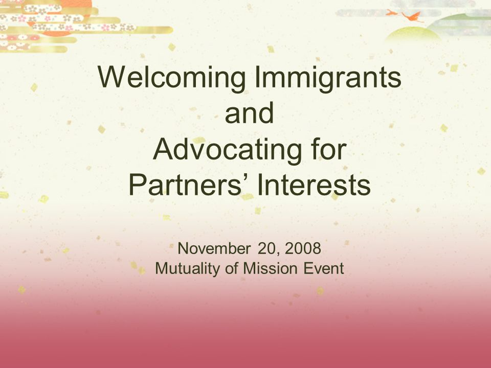 Welcoming Immigrants and Advocating for Partners Interests November 20, 2008 Mutuality of Mission Event