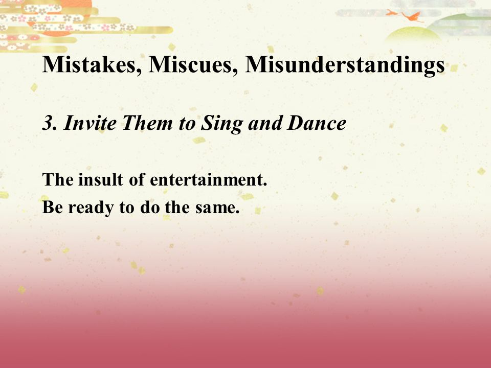 Mistakes, Miscues, Misunderstandings 3. Invite Them to Sing and Dance The insult of entertainment.