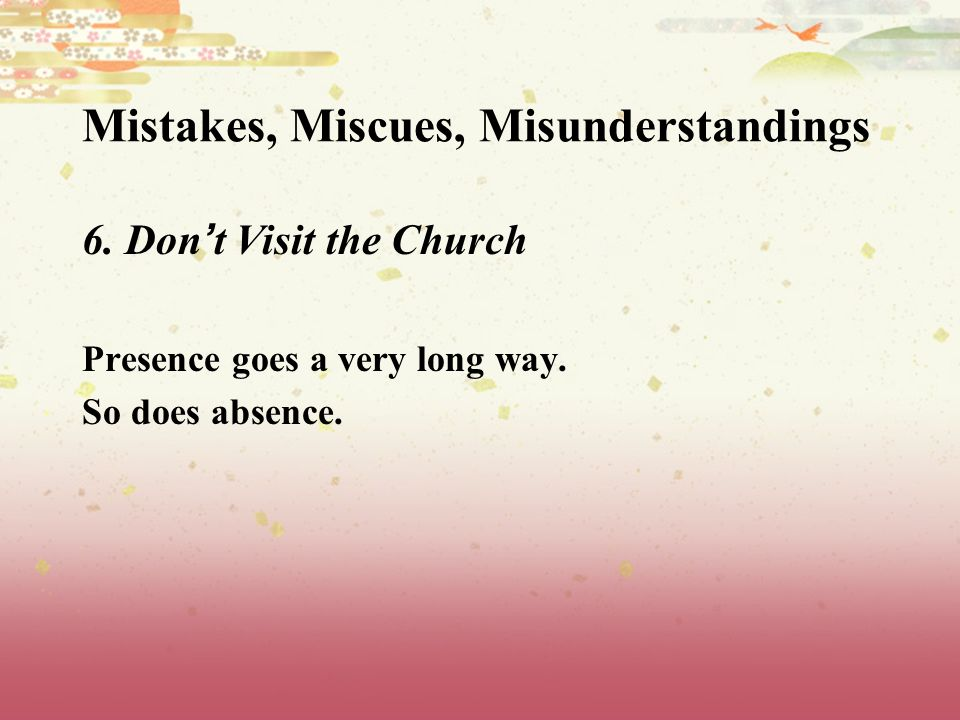 Mistakes, Miscues, Misunderstandings 6. Don t Visit the Church Presence goes a very long way.