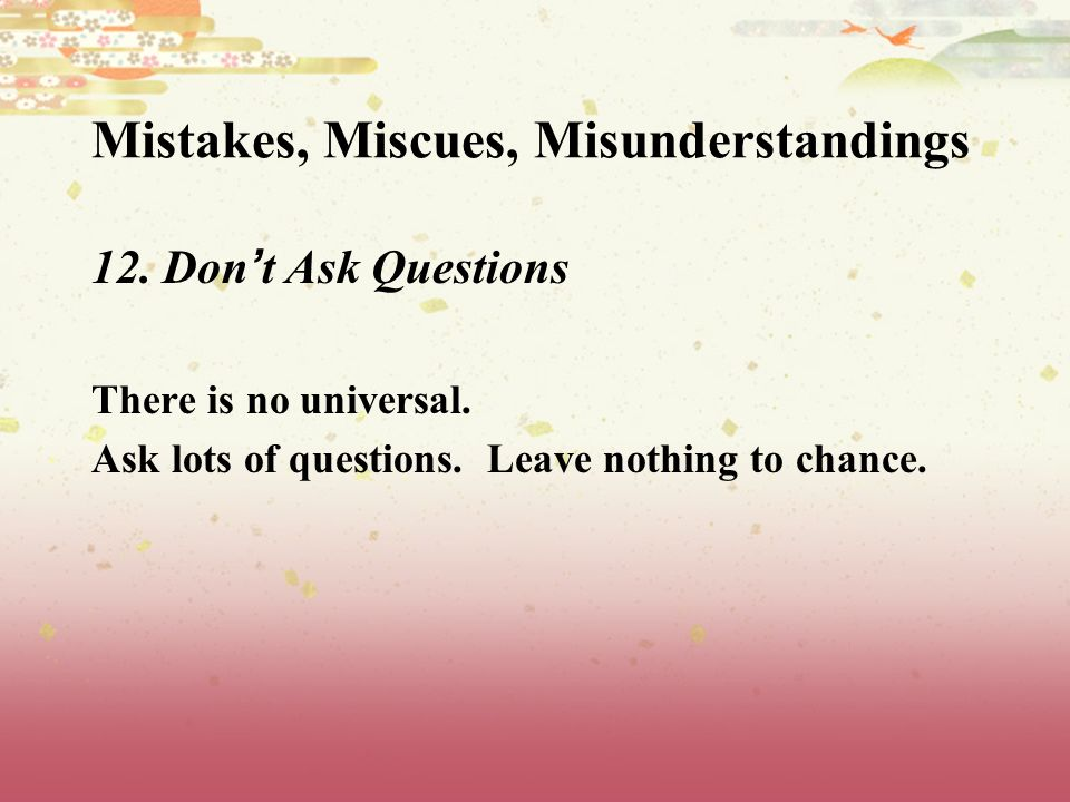 Mistakes, Miscues, Misunderstandings 12. Don t Ask Questions There is no universal.