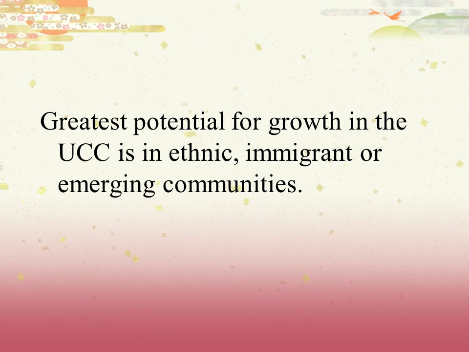 Greatest potential for growth in the UCC is in ethnic, immigrant or emerging communities.