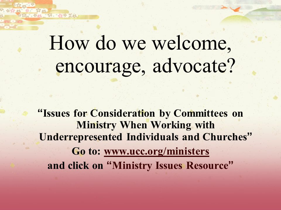 How do we welcome, encourage, advocate.