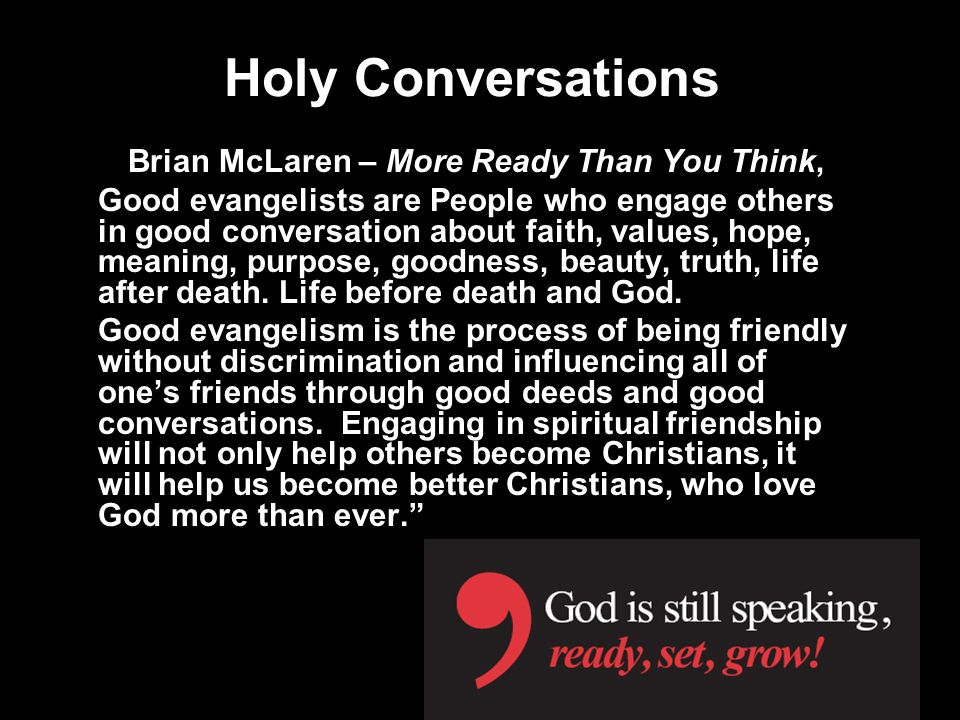 Holy Conversations Brian McLaren – More Ready Than You Think, Good evangelists are People who engage others in good conversation about faith, values, hope, meaning, purpose, goodness, beauty, truth, life after death.