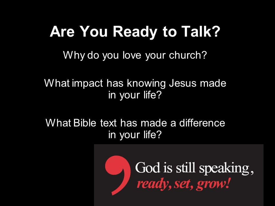 Are You Ready to Talk? Why do you love your church? What impact has knowing Jesus made in your life? What Bible text has made a difference in your lif