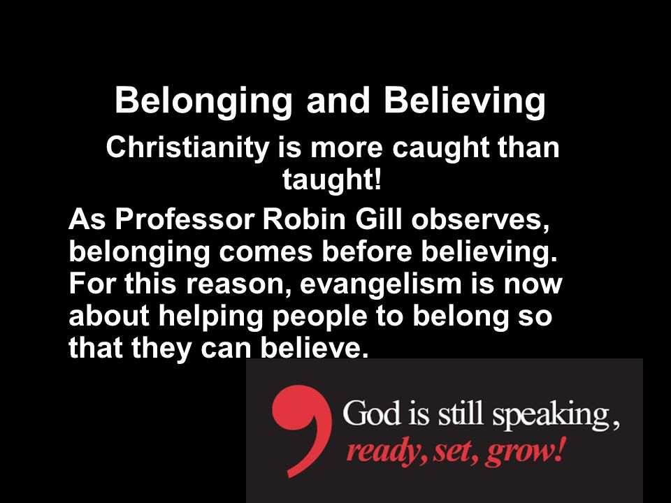 Belonging and Believing Christianity is more caught than taught! As Professor Robin Gill observes, belonging comes before believing. For this reason,