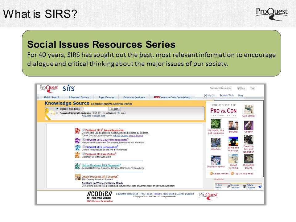 ProQuest SIRS Issues Researcher SIRS Issues Researcher unlocks the door to key resources covering 337 Leading Issues including topics in: Civil Rights & Liberties Drugs, Health & Wellness Economics, Business, Law Environment & Science School, Family & Youth Society & World Politics