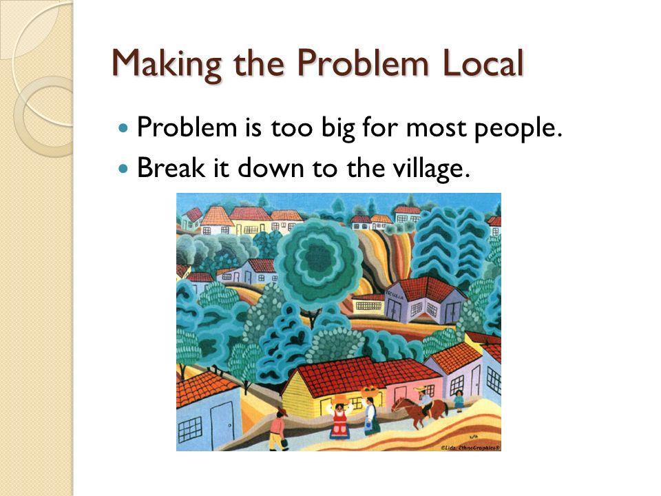 Making the Problem Local Problem is too big for most people. Break it down to the village.