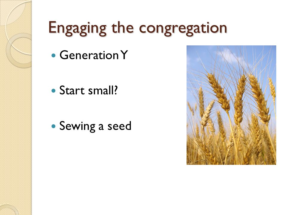 Engaging the congregation Generation Y Start small Sewing a seed