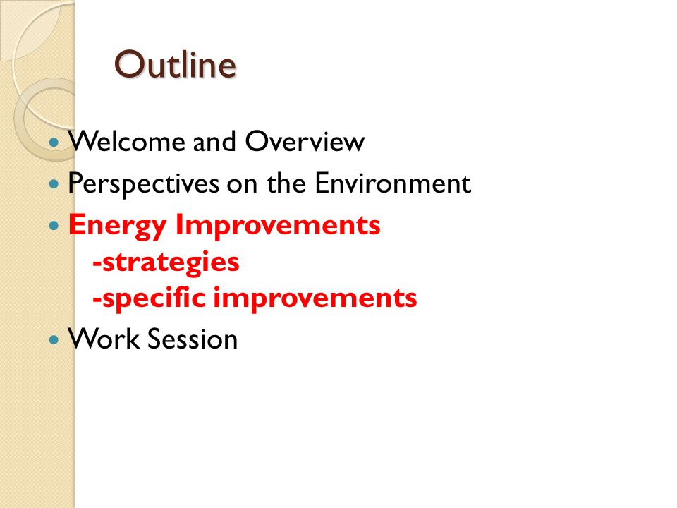 Outline Welcome and Overview Perspectives on the Environment Energy Improvements -strategies -specific improvements Work Session