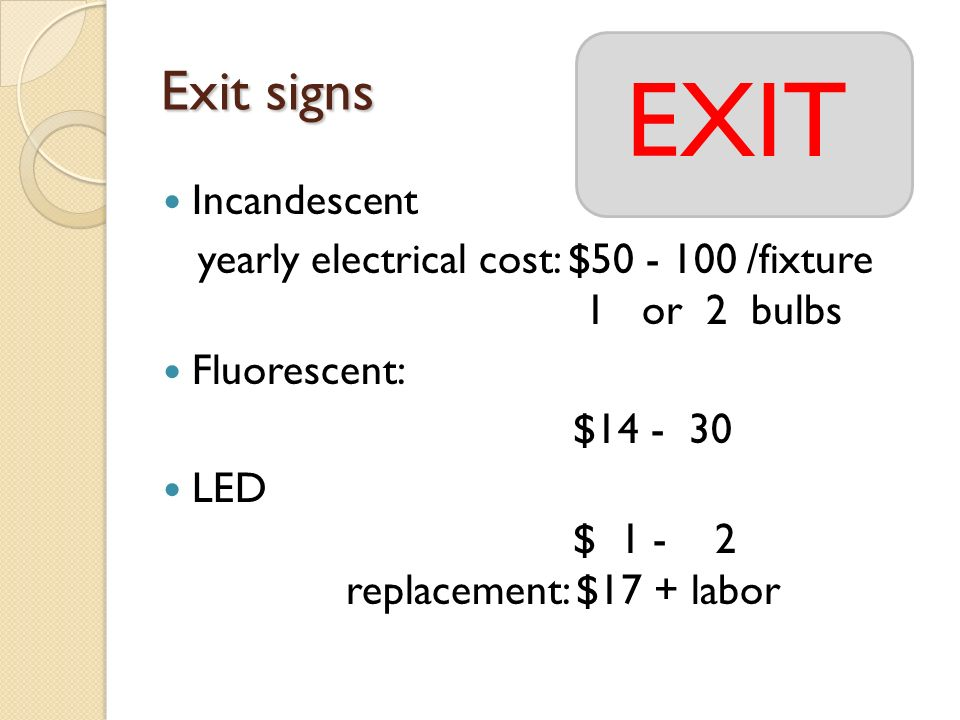Exit signs Incandescent yearly electrical cost: $ /fixture 1 or 2 bulbs Fluorescent: $ LED $ replacement: $17 + labor EXIT