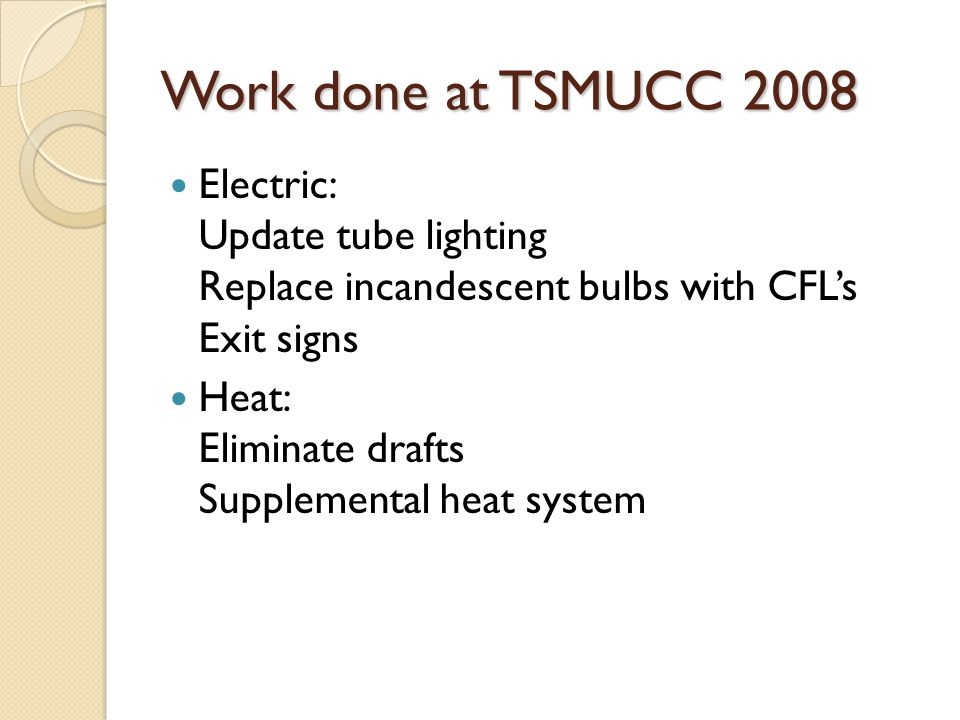 Work done at TSMUCC 2008 Electric: Update tube lighting Replace incandescent bulbs with CFLs Exit signs Heat: Eliminate drafts Supplemental heat system