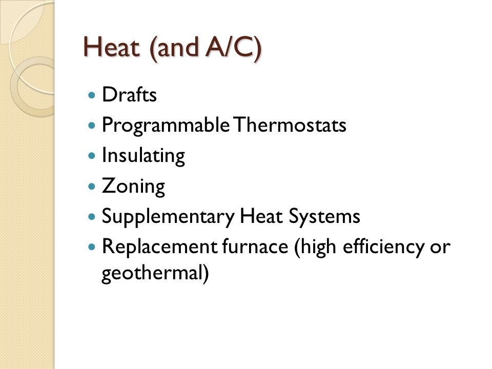 Heat (and A/C) Drafts Programmable Thermostats Insulating Zoning Supplementary Heat Systems Replacement furnace (high efficiency or geothermal)