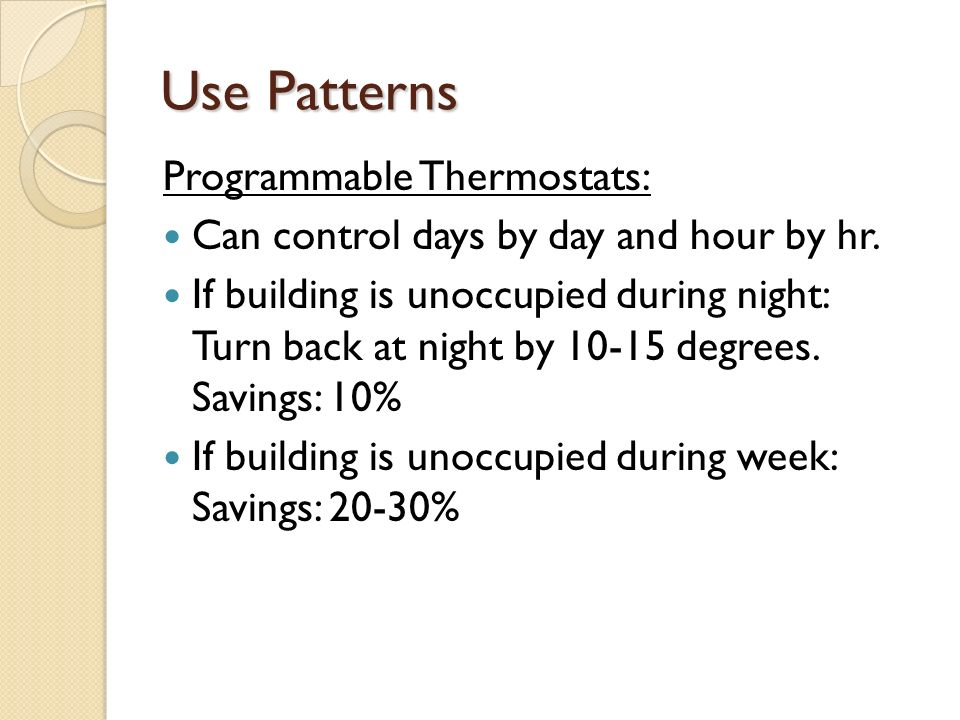Use Patterns Programmable Thermostats: Can control days by day and hour by hr.