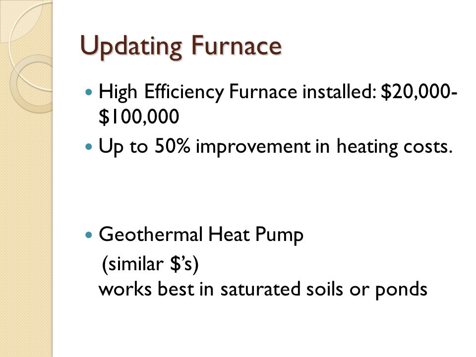 Updating Furnace High Efficiency Furnace installed: $20,000- $100,000 Up to 50% improvement in heating costs.