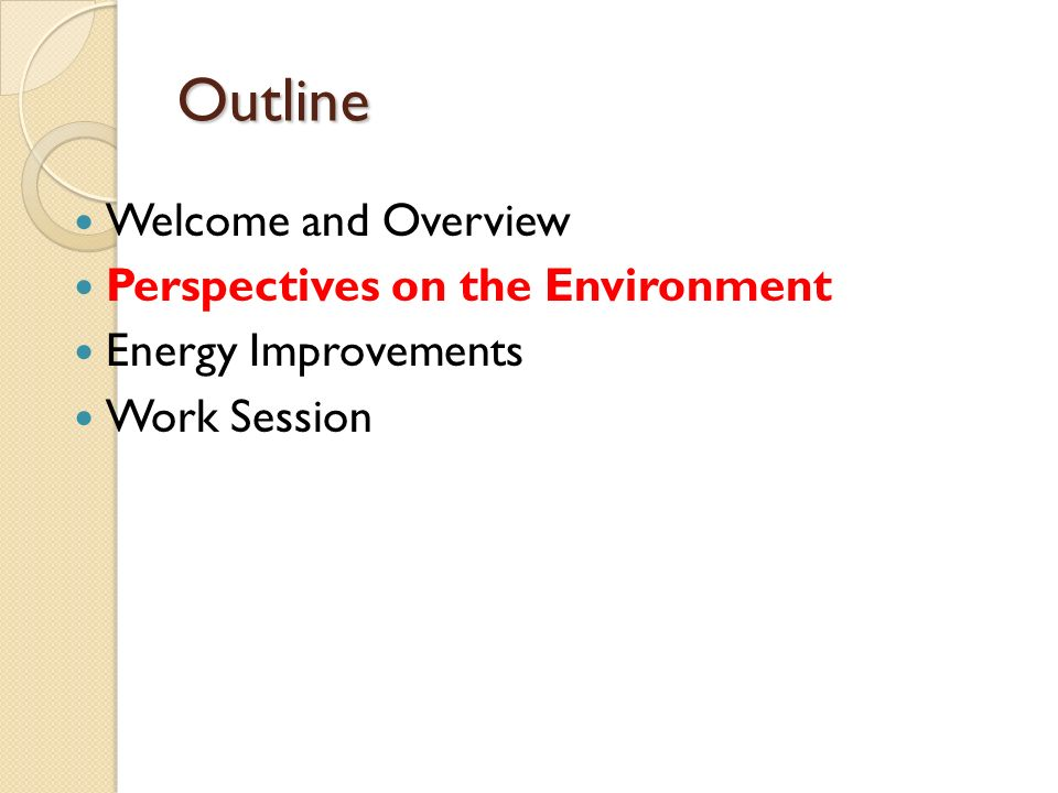 Outline Welcome and Overview Perspectives on the Environment Energy Improvements Work Session