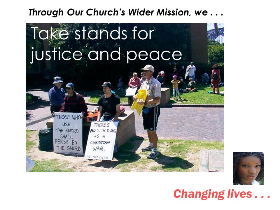 Take stands for justice and peace Changing lives... Through Our Churchs Wider Mission, we...