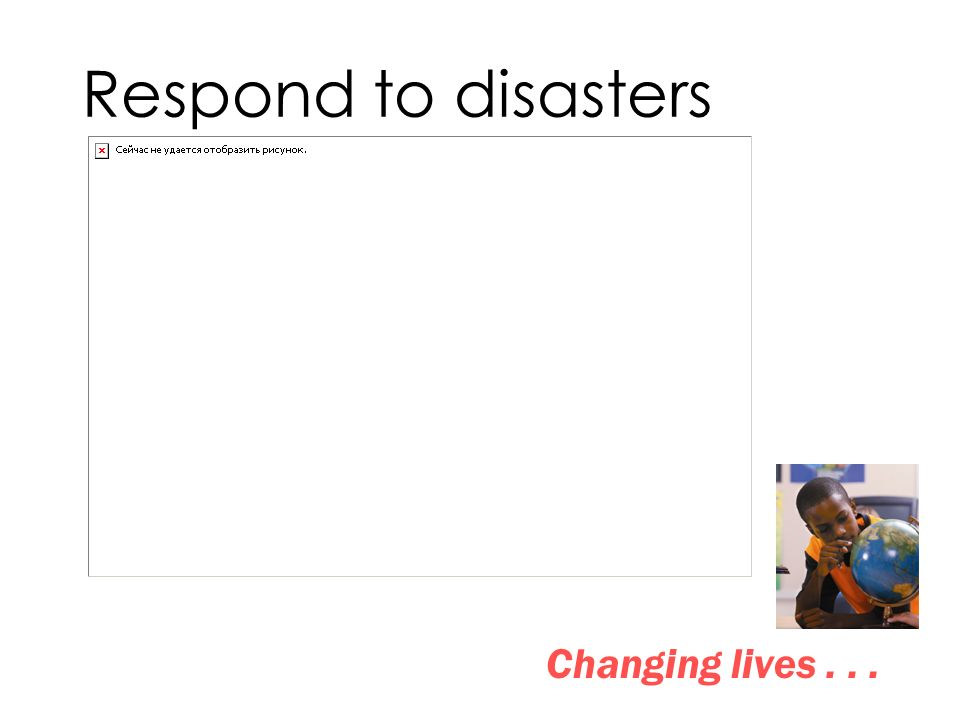 Respond to disasters Changing lives...