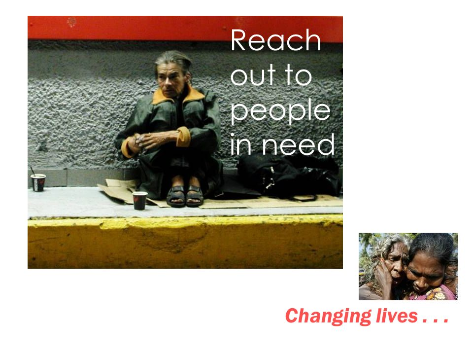 Reach out to people in need Changing lives...