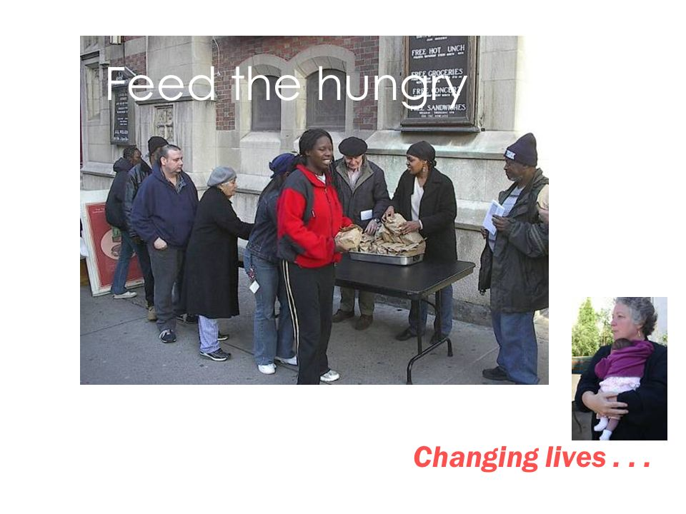 Feed the hungry Changing lives... Feed the hungry