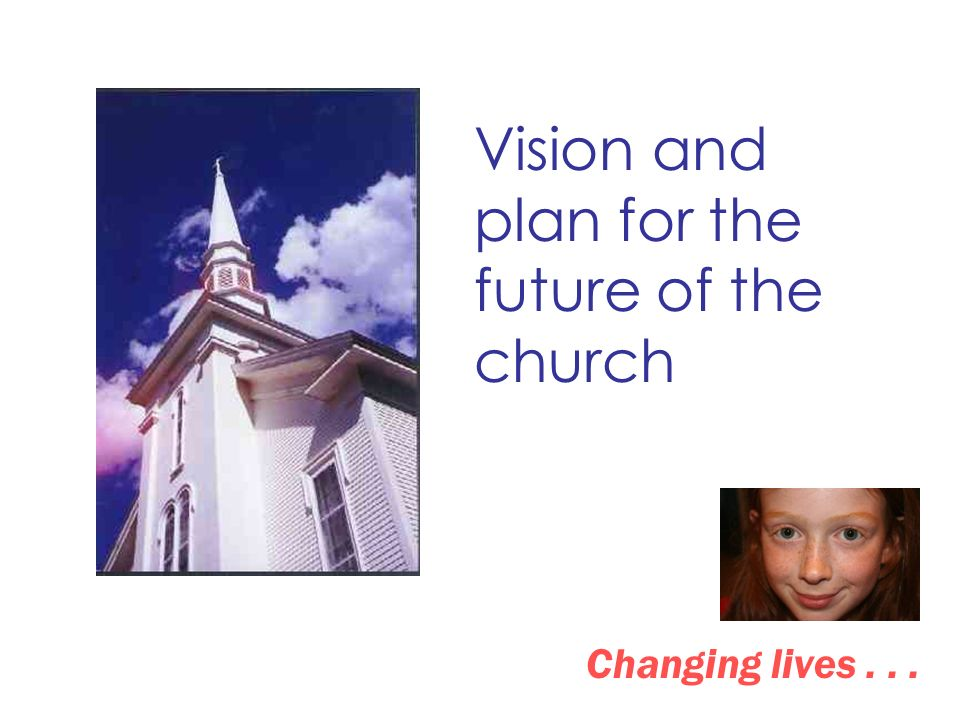 Vision and plan for the future of the church Changing lives...