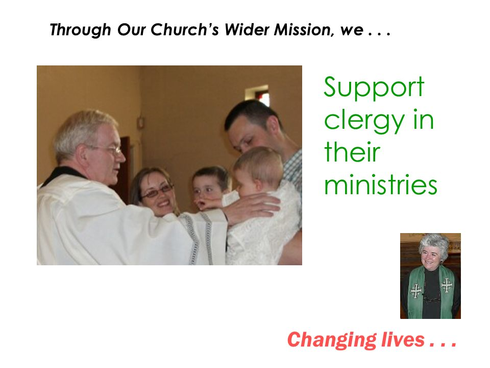 Changing lives... Support clergy in their ministries Through Our Churchs Wider Mission, we...