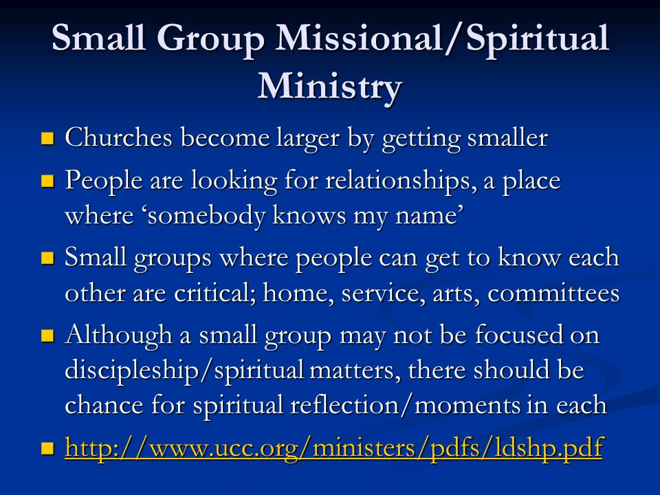 Small Group Missional/Spiritual Ministry Churches become larger by getting smaller Churches become larger by getting smaller People are looking for relationships, a place where somebody knows my name People are looking for relationships, a place where somebody knows my name Small groups where people can get to know each other are critical; home, service, arts, committees Small groups where people can get to know each other are critical; home, service, arts, committees Although a small group may not be focused on discipleship/spiritual matters, there should be chance for spiritual reflection/moments in each Although a small group may not be focused on discipleship/spiritual matters, there should be chance for spiritual reflection/moments in each